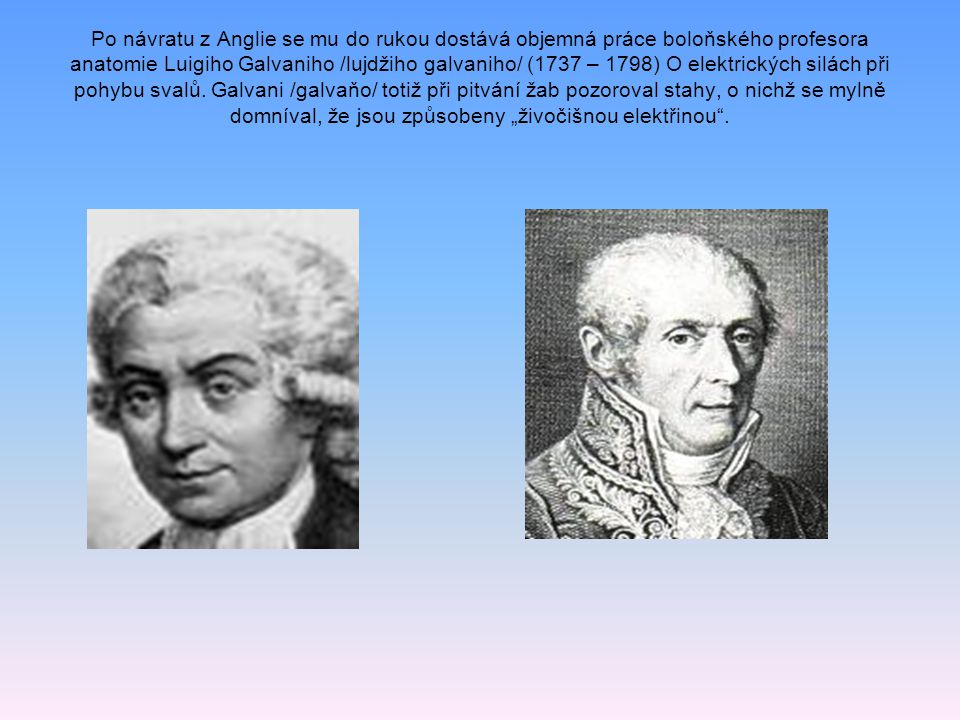 Po návratu z Anglie se mu do rukou dostává objemná práce boloňského profesora anatomie Luigiho Galvaniho /lujdžiho galvaniho/ (1737 – 1798) O elektrických silách při pohybu svalů.