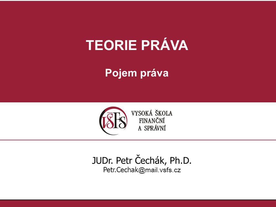 TEORIE PRÁVA Pojem práva JUDr. Petr Čechák, Ph.D. Petr.Cechak @mail.vsfs.cz