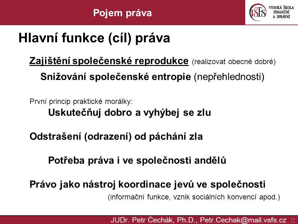 JUD r. Petr Čechák, Ph.D., Petr.Cechak@mail.vsfs.cz :: Pojem práva Hlavní funkce (cíl) práva Zajištění společenské reprodukce (realizovat obecné dobré