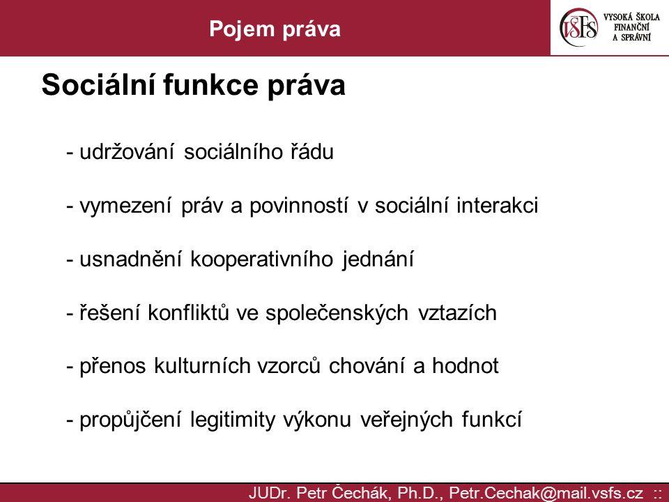 JUD r. Petr Čechák, Ph.D., Petr.Cechak@mail.vsfs.cz :: Pojem práva Sociální funkce práva - udržování sociálního řádu - vymezení práv a povinností v so