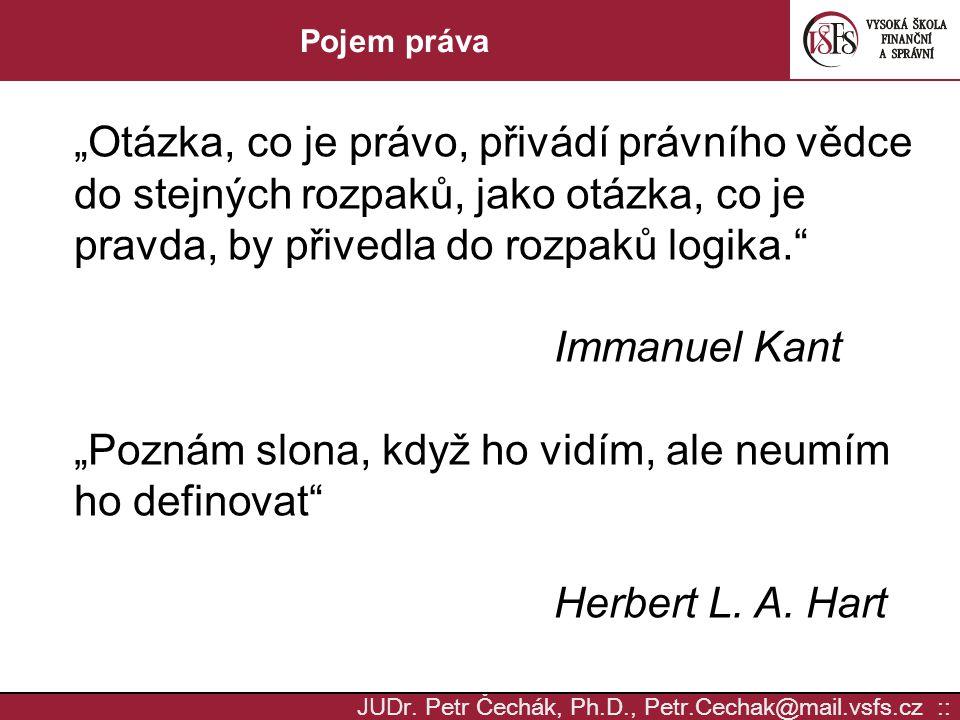 """JUD r. Petr Čechák, Ph.D., Petr.Cechak@mail.vsfs.cz :: Pojem práva """"Otázka, co je právo, přivádí právního vědce do stejných rozpaků, jako otázka, co j"""