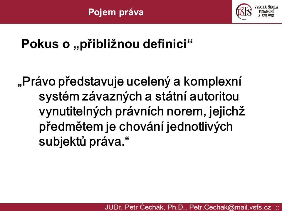 """JUD r. Petr Čechák, Ph.D., Petr.Cechak@mail.vsfs.cz :: Pojem práva Pokus o """"přibližnou definici"""" """"Právo představuje ucelený a komplexní systém závazný"""