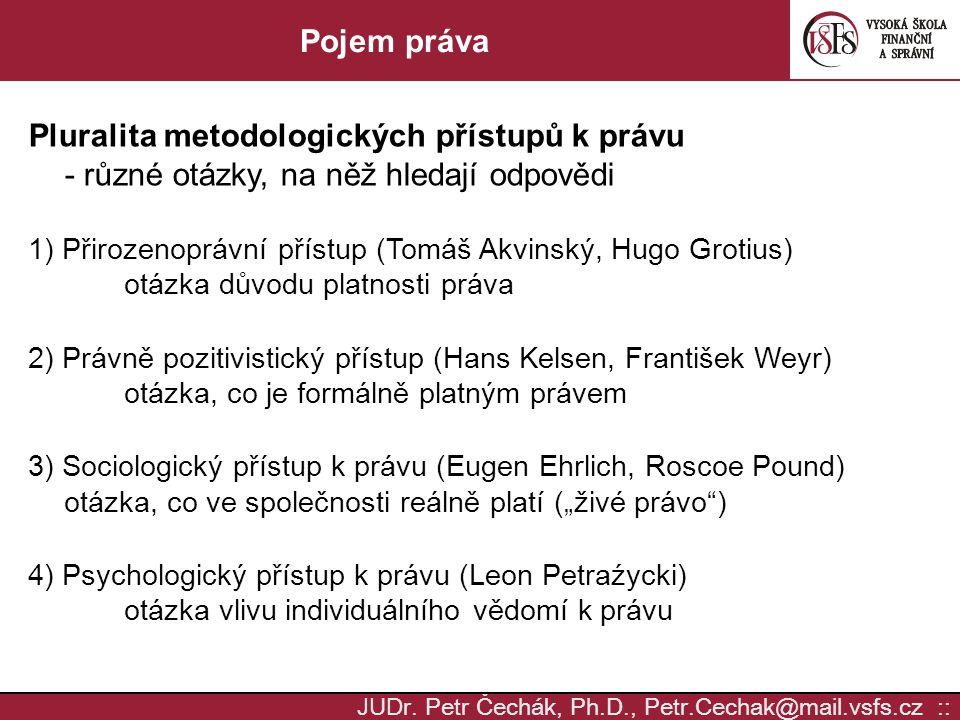 JUD r. Petr Čechák, Ph.D., Petr.Cechak@mail.vsfs.cz :: Pojem práva Pluralita metodologických přístupů k právu - různé otázky, na něž hledají odpovědi