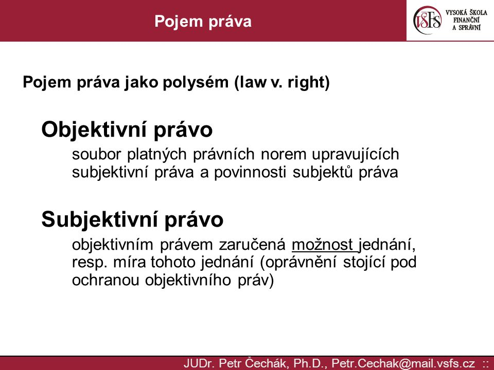 JUD r. Petr Čechák, Ph.D., Petr.Cechak@mail.vsfs.cz :: Pojem práva Pojem práva jako polysém (law v. right) Objektivní právo soubor platných právních n
