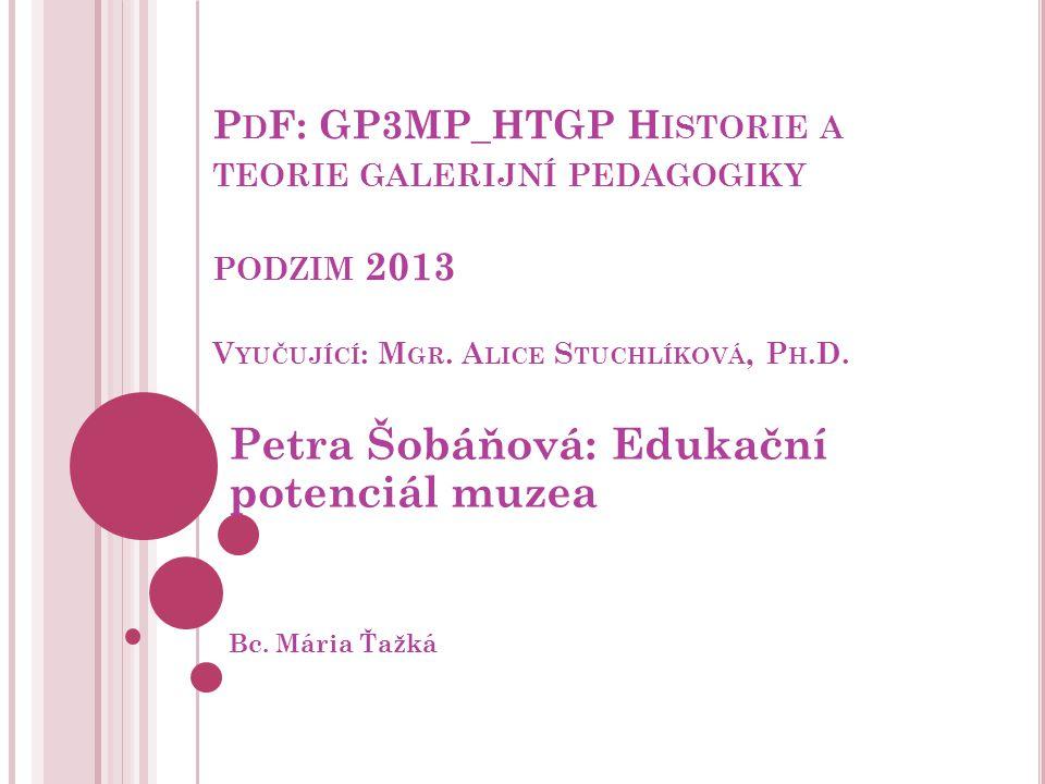 P D F: GP3MP_HTGP H ISTORIE A TEORIE GALERIJNÍ PEDAGOGIKY PODZIM 2013 V YUČUJÍCÍ : M GR. A LICE S TUCHLÍKOVÁ, P H.D. Petra Šobáňová: Edukační potenciá