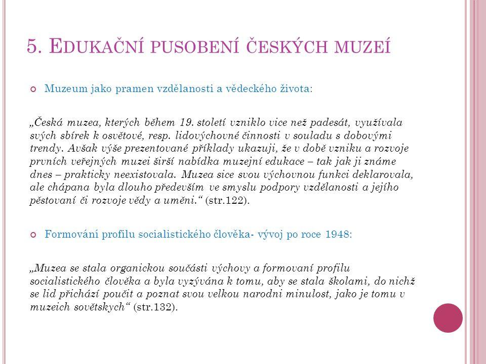 """5. E DUKAČNÍ PUSOBENÍ ČESKÝCH MUZEÍ Muzeum jako pramen vzdělanosti a vědeckého života: """"Česká muzea, kterých během 19. století vzniklo vice než padesá"""