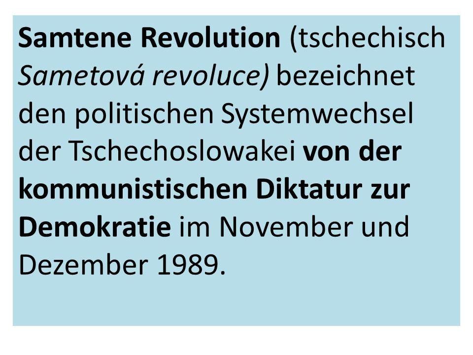 Samtene Revolution (tschechisch Sametová revoluce) bezeichnet den politischen Systemwechsel der Tschechoslowakei von der kommunistischen Diktatur zur Demokratie im November und Dezember 1989.