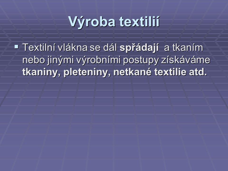 Výroba textilií  Textilní vlákna se dál spřádají a tkaním nebo jinými výrobními postupy získáváme tkaniny, pleteniny, netkané textilie atd.