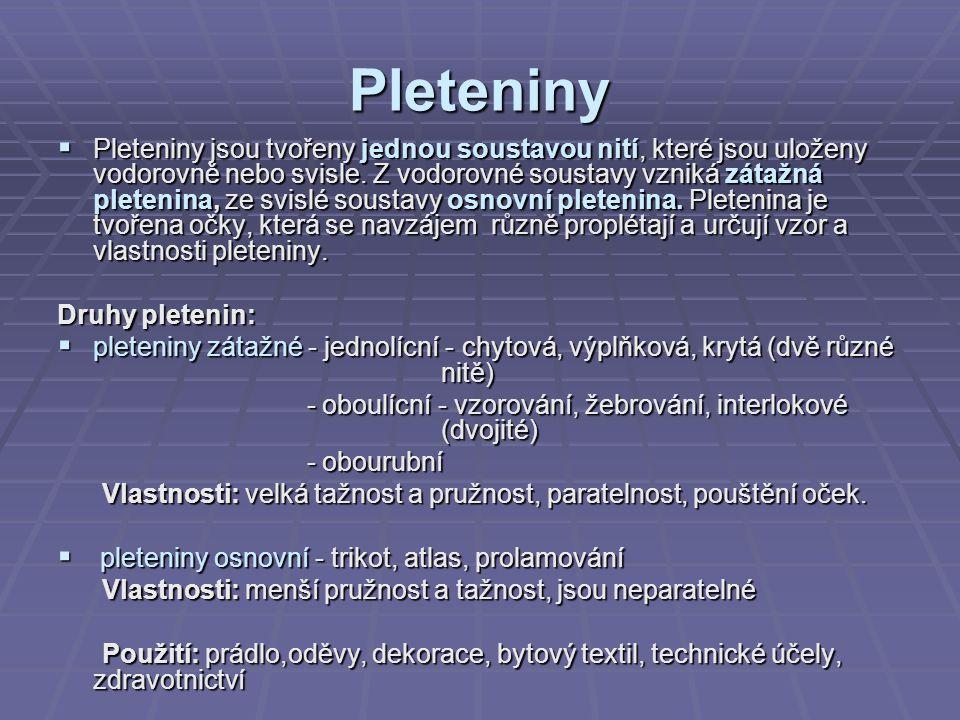 Pleteniny  Pleteniny jsou tvořeny jednou soustavou nití, které jsou uloženy vodorovně nebo svisle. Z vodorovné soustavy vzniká zátažná pletenina, ze