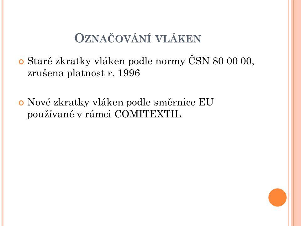 O ZNAČOVÁNÍ VLÁKEN Staré zkratky vláken podle normy ČSN 80 00 00, zrušena platnost r. 1996 Nové zkratky vláken podle směrnice EU používané v rámci COM