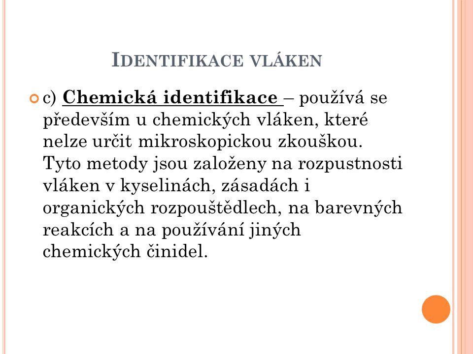 I DENTIFIKACE VLÁKEN c) Chemická identifikace – používá se především u chemických vláken, které nelze určit mikroskopickou zkouškou. Tyto metody jsou