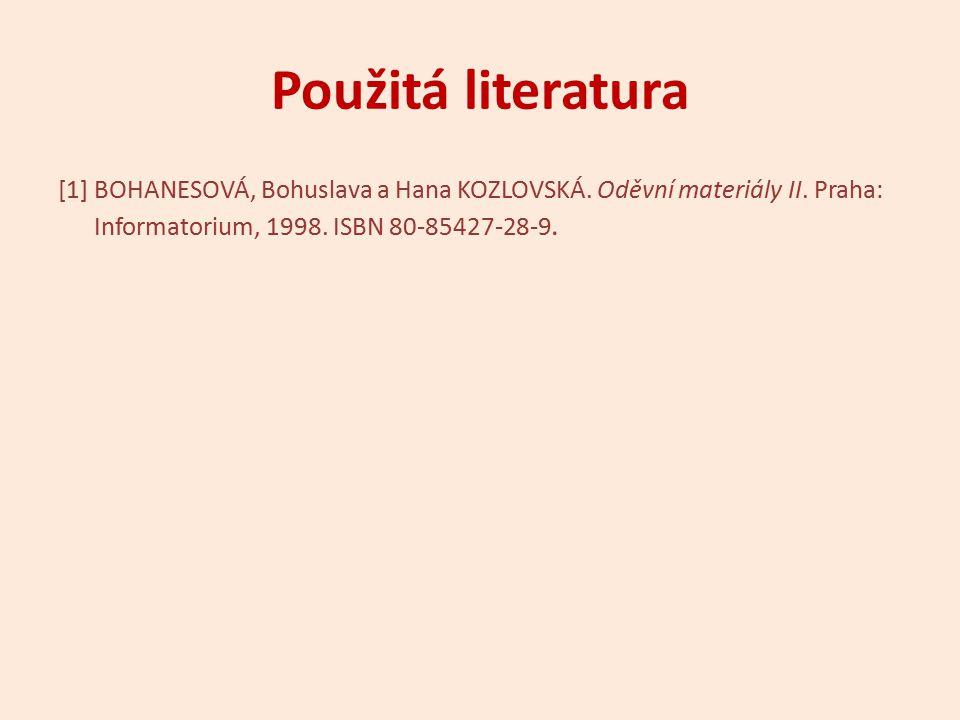 Použitá literatura [1] BOHANESOVÁ, Bohuslava a Hana KOZLOVSKÁ. Oděvní materiály II. Praha: Informatorium, 1998. ISBN 80-85427-28-9.