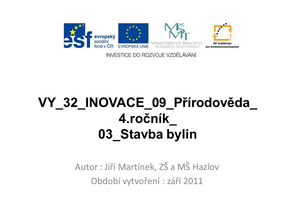 VY_32_INOVACE_09_Přírodověda_ 4.ročník_ 03_Stavba bylin Autor : Jiří Martínek, ZŠ a MŠ Hazlov Období vytvoření : září 2011