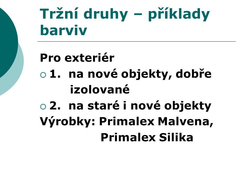 Tržní druhy – příklady barviv Pro exteriér  1. na nové objekty, dobře izolované  2. na staré i nové objekty Výrobky: Primalex Malvena, Primalex Sili