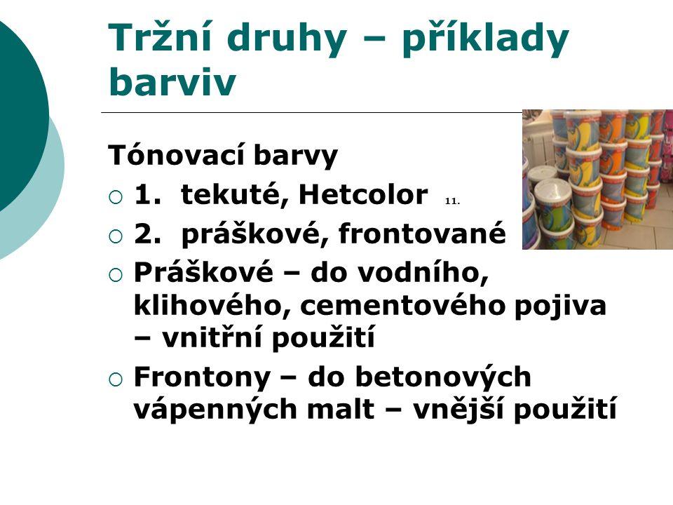 Tržní druhy – příklady barviv Tónovací barvy  1. tekuté, Hetcolor 11.  2. práškové, frontované  Práškové – do vodního, klihového, cementového pojiv