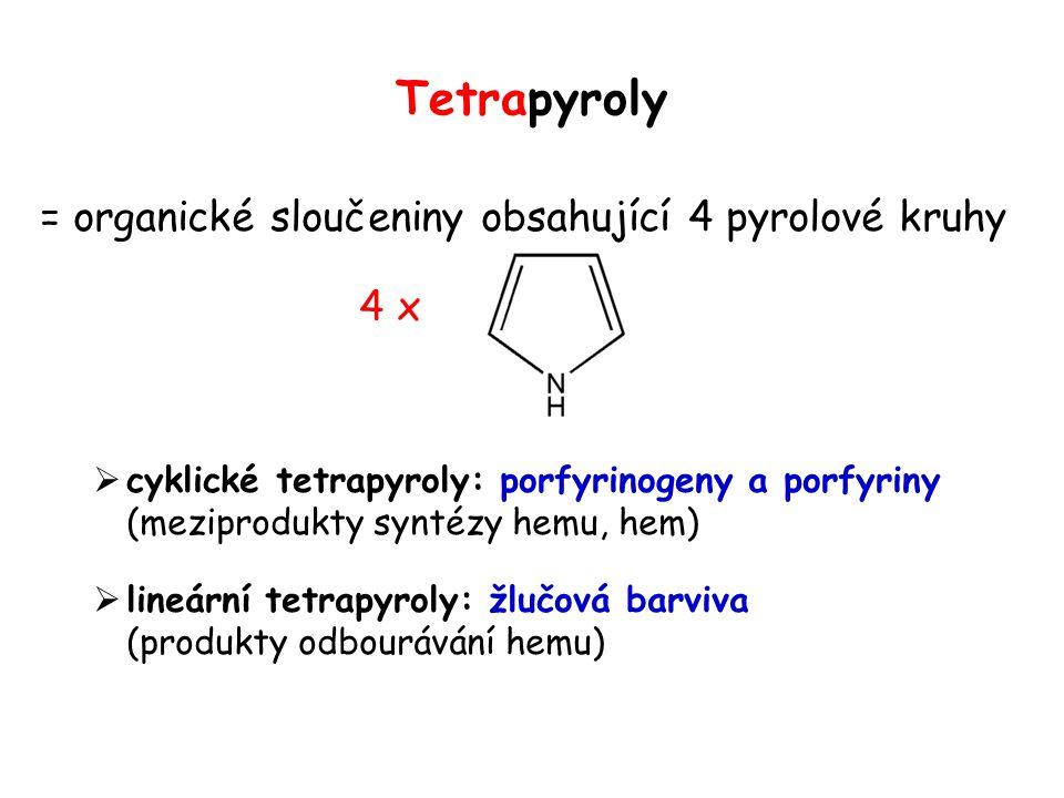 Tetrapyroly = organické sloučeniny obsahující 4 pyrolové kruhy 4 x  cyklické tetrapyroly: porfyrinogeny a porfyriny (meziprodukty syntézy hemu, hem)  lineární tetrapyroly: žlučová barviva (produkty odbourávání hemu)