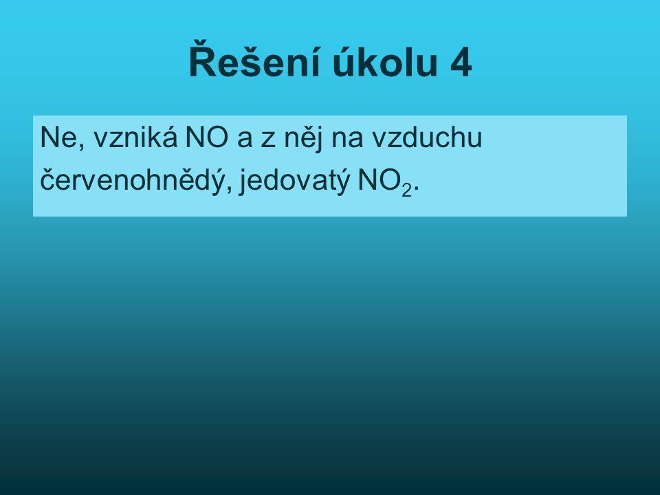 Řešení úkolu 4 Ne, vzniká NO a z něj na vzduchu červenohnědý, jedovatý NO 2.