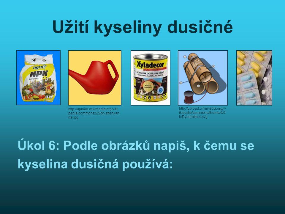 Užití kyseliny dusičné Úkol 6: Podle obrázků napiš, k čemu se kyselina dusičná používá: http://upload.wikimedia.org/w ikipedia/commons/thumb/0/0 b/Dyn