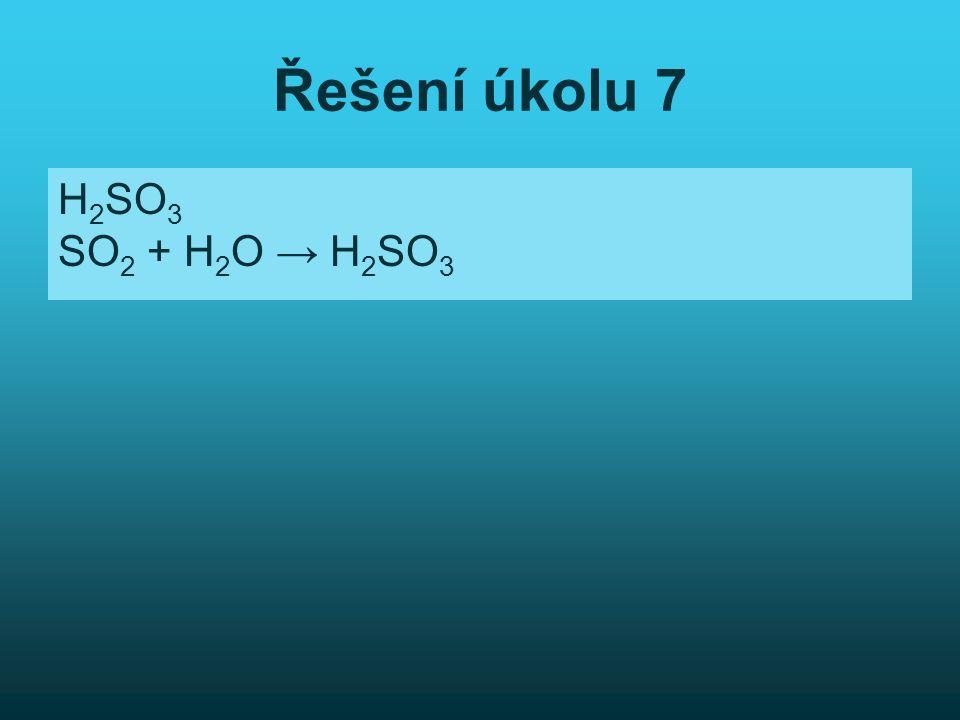 Řešení úkolu 7 H 2 SO 3 SO 2 + H 2 O → H 2 SO 3