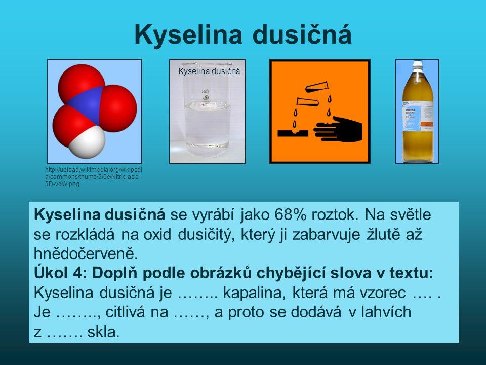 Kyselina dusičná Kyselina dusičná se vyrábí jako 68% roztok. Na světle se rozkládá na oxid dusičitý, který ji zabarvuje žlutě až hnědočerveně. Úkol 4: