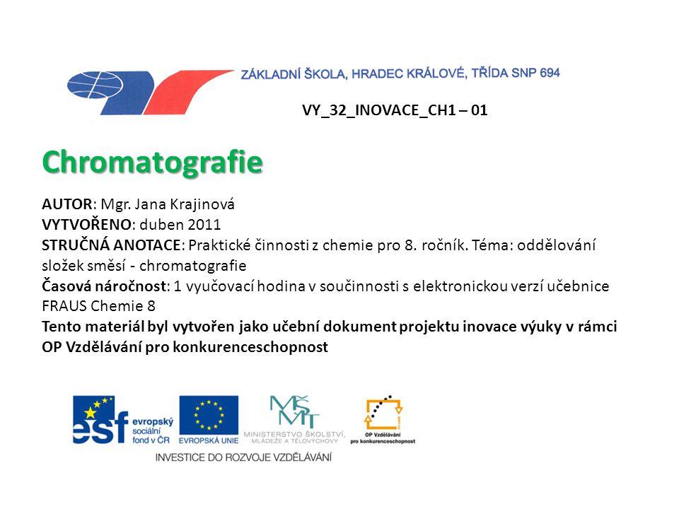 VY_32_INOVACE_CH1 – 01 Chromatografie AUTOR: Mgr. Jana Krajinová VYTVOŘENO: duben 2011 STRUČNÁ ANOTACE: Praktické činnosti z chemie pro 8. ročník. Tém