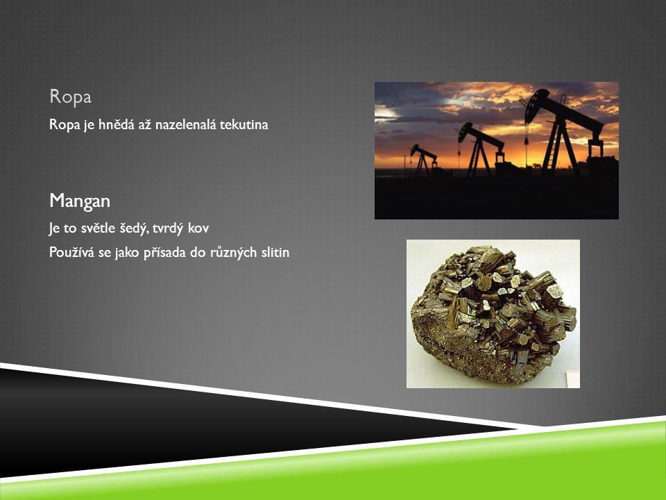 Ropa Ropa je hnědá až nazelenalá tekutina Mangan Je to světle šedý, tvrdý kov Používá se jako přísada do různých slitin
