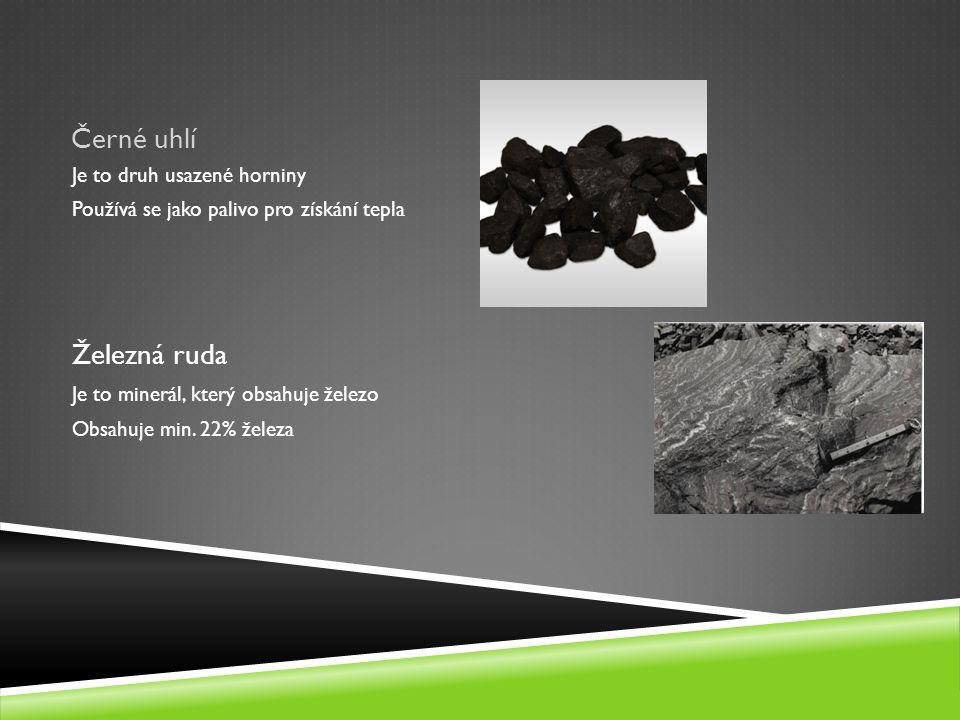 Černé uhlí Je to druh usazené horniny Používá se jako palivo pro získání tepla Železná ruda Je to minerál, který obsahuje železo Obsahuje min. 22% žel
