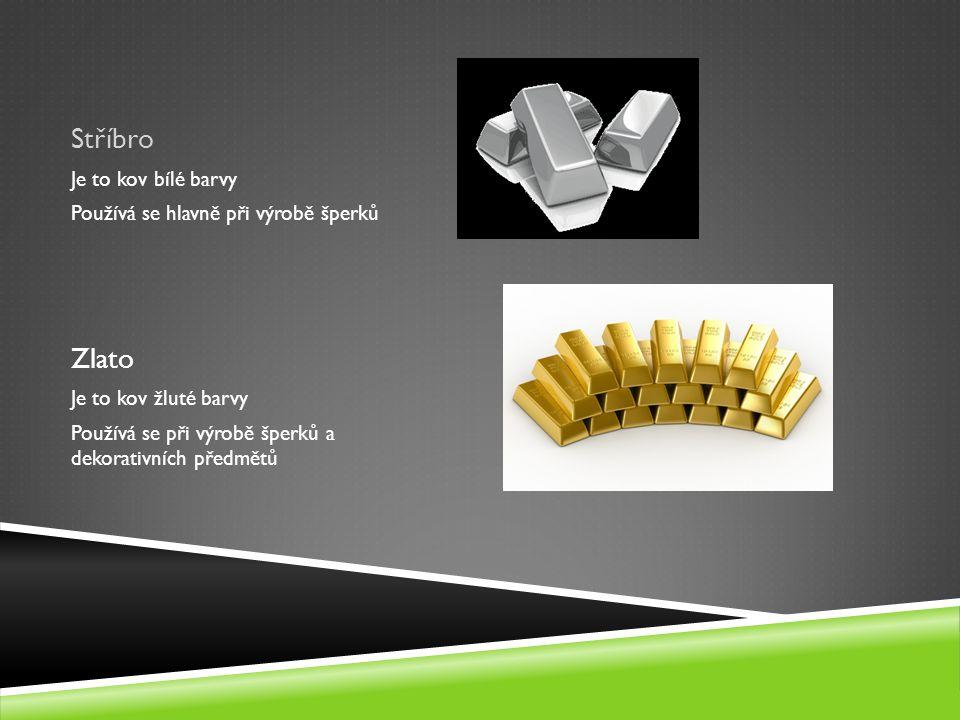 Stříbro Je to kov bílé barvy Používá se hlavně při výrobě šperků Zlato Je to kov žluté barvy Používá se při výrobě šperků a dekorativních předmětů