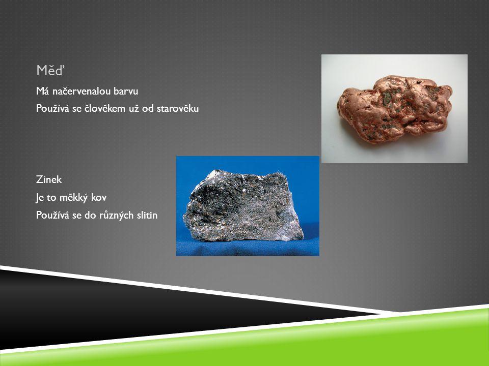 Měď Má načervenalou barvu Používá se člověkem už od starověku Zinek Je to měkký kov Používá se do různých slitin
