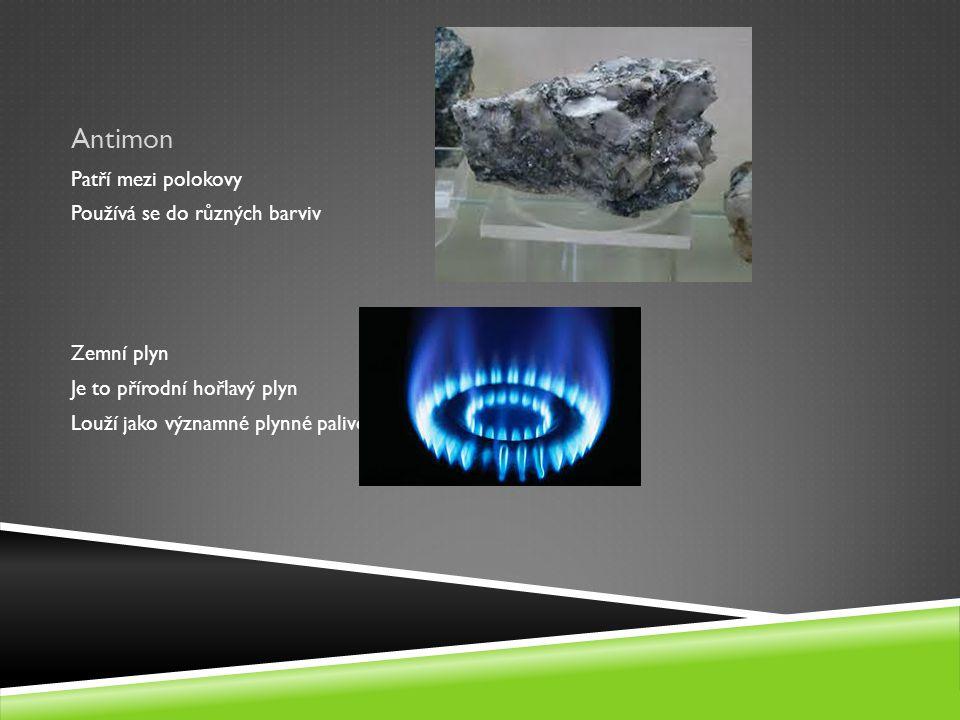 Antimon Patří mezi polokovy Používá se do různých barviv Zemní plyn Je to přírodní hořlavý plyn Louží jako významné plynné palivo