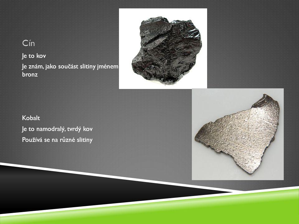 Cín Je to kov Je znám, jako součást slitiny jménem bronz Kobalt Je to namodralý, tvrdý kov Používá se na různé slitiny