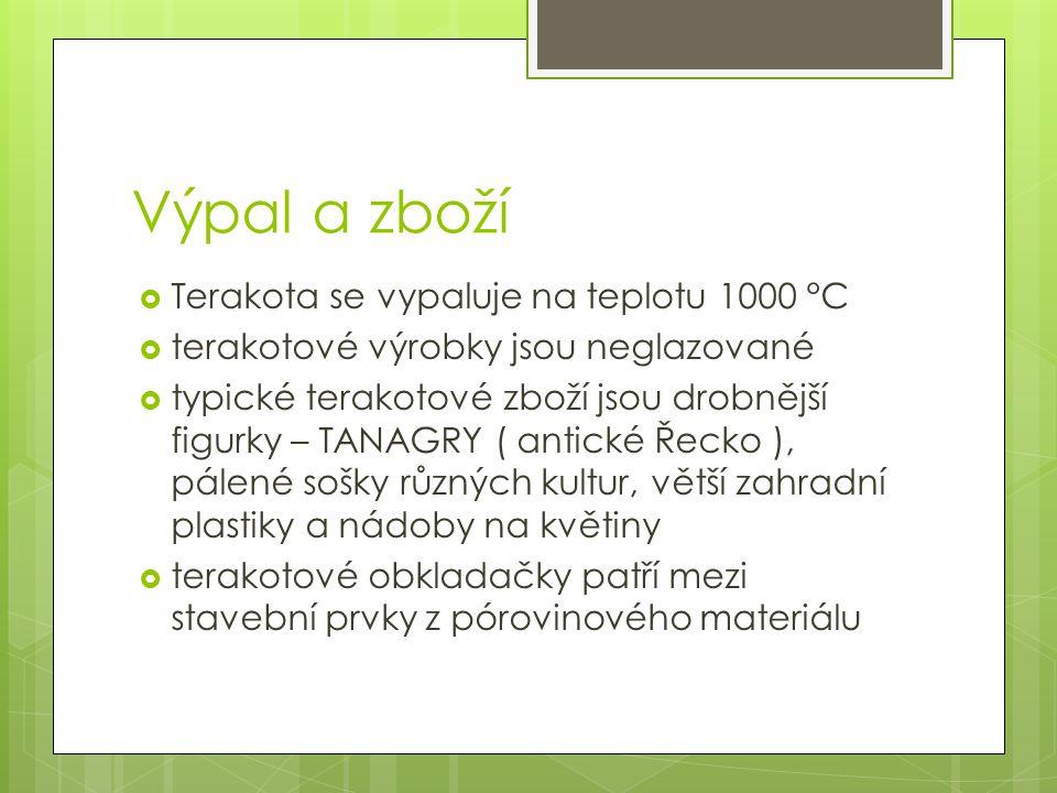 Výpal a zboží  Terakota se vypaluje na teplotu 1000 °C  terakotové výrobky jsou neglazované  typické terakotové zboží jsou drobnější figurky – TANAGRY ( antické Řecko ), pálené sošky různých kultur, větší zahradní plastiky a nádoby na květiny  terakotové obkladačky patří mezi stavební prvky z pórovinového materiálu