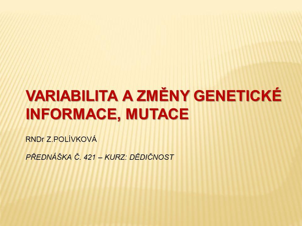 VARIABILITA A ZMĚNY GENETICKÉ INFORMACE, MUTACE VARIABILITA A ZMĚNY GENETICKÉ INFORMACE, MUTACE RNDr Z.POLÍVKOVÁ PŘEDNÁŠKA Č. 421 – KURZ: DĚDIČNOST
