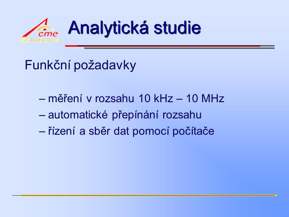 Analytická studie Funkční požadavky –měření v rozsahu 10 kHz – 10 MHz –automatické přepínání rozsahu –řízení a sběr dat pomocí počítače