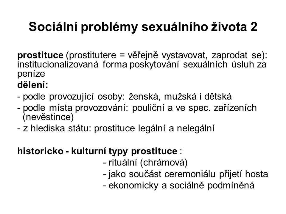 Sociální problémy sexuálního života 2 prostituce (prostitutere = věřejně vystavovat, zaprodat se): institucionalizovaná forma poskytování sexuálních úsluh za peníze dělení: - podle provozující osoby: ženská, mužská i dětská - podle místa provozování: pouliční a ve spec.