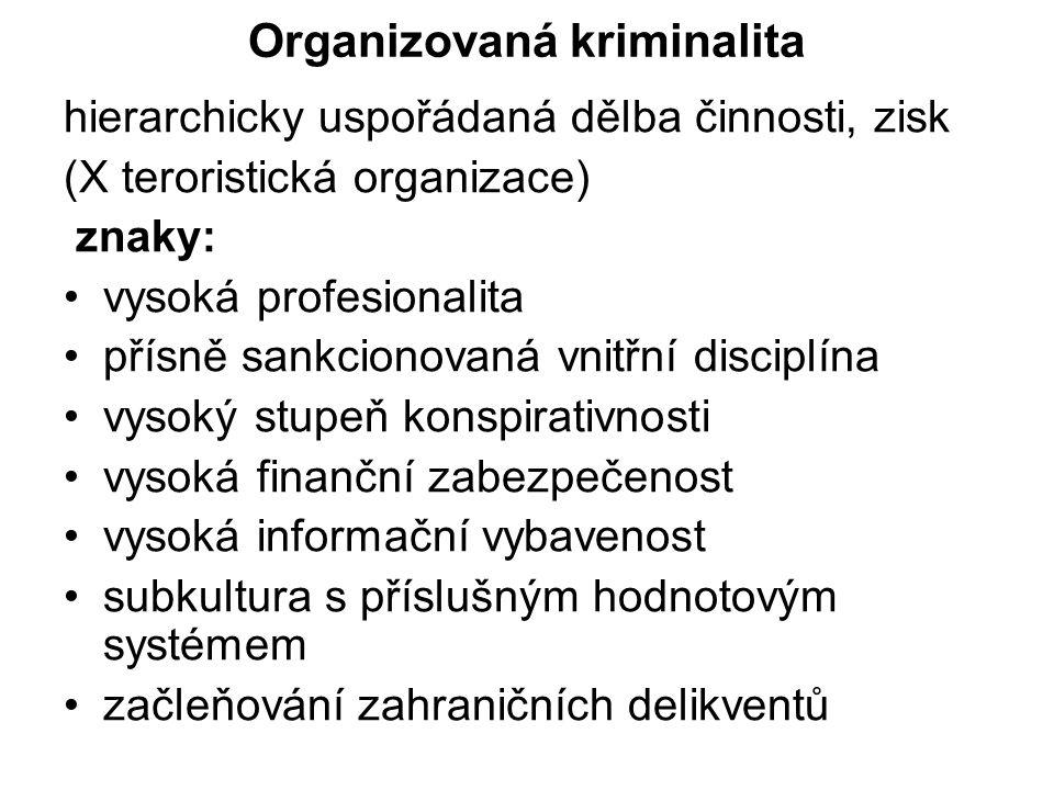 Organizovaná kriminalita hierarchicky uspořádaná dělba činnosti, zisk (X teroristická organizace) znaky: vysoká profesionalita přísně sankcionovaná vnitřní disciplína vysoký stupeň konspirativnosti vysoká finanční zabezpečenost vysoká informační vybavenost subkultura s příslušným hodnotovým systémem začleňování zahraničních delikventů