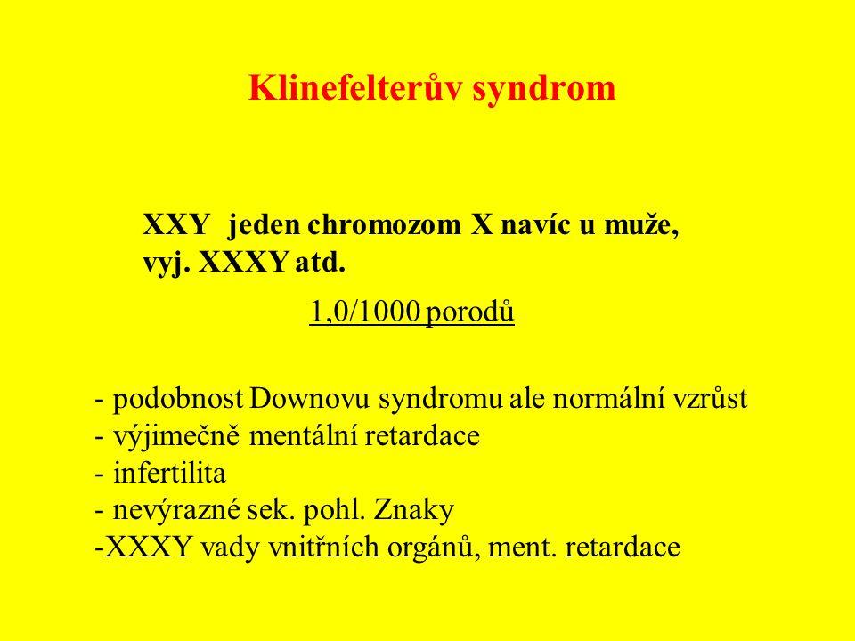 Klinefelterův syndrom XXY jeden chromozom X navíc u muže, vyj. XXXY atd. - podobnost Downovu syndromu ale normální vzrůst - výjimečně mentální retarda