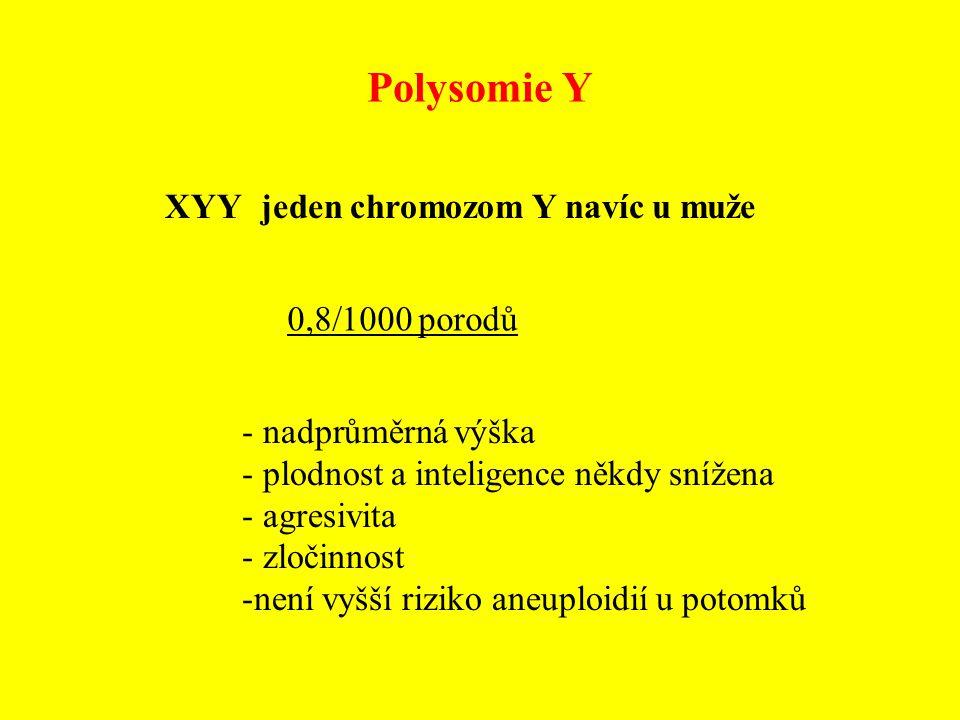 Polysomie Y XYY jeden chromozom Y navíc u muže - nadprůměrná výška - plodnost a inteligence někdy snížena - agresivita - zločinnost -není vyšší riziko
