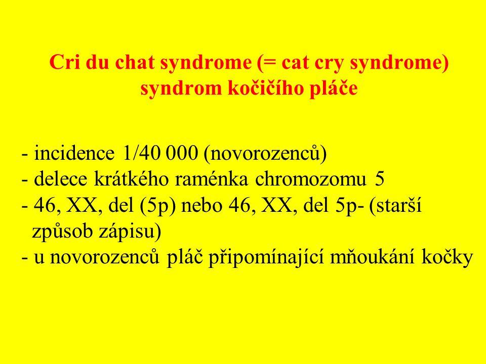 Cri du chat syndrome (= cat cry syndrome) syndrom kočičího pláče - incidence 1/40 000 (novorozenců) - delece krátkého raménka chromozomu 5 - 46, XX, d