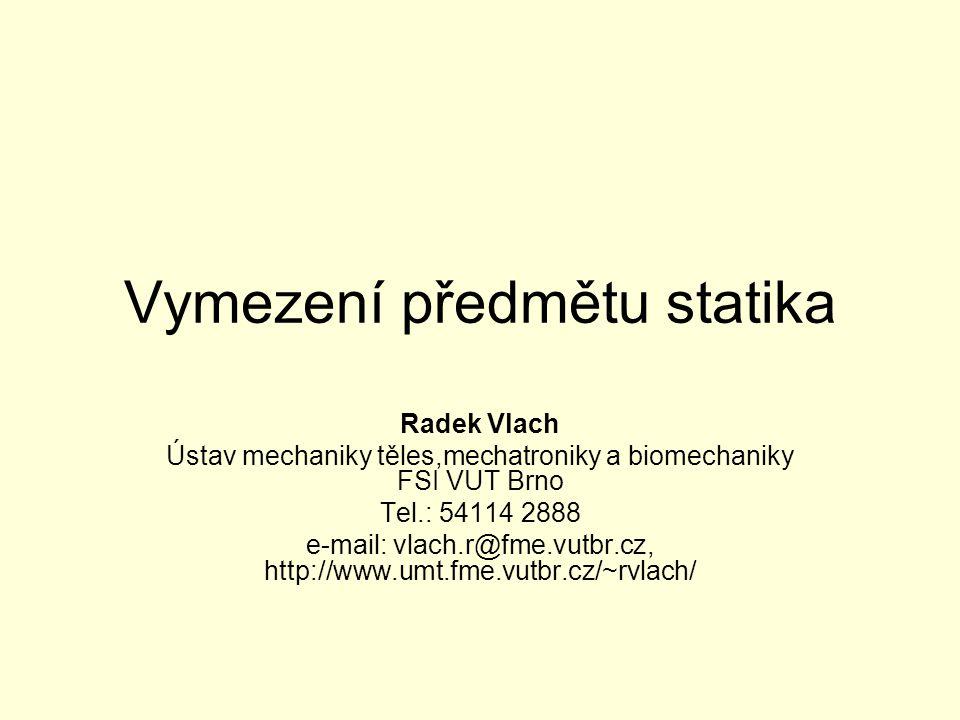Vymezení předmětu statika Radek Vlach Ústav mechaniky těles,mechatroniky a biomechaniky FSI VUT Brno Tel.: 54114 2888 e-mail: vlach.r@fme.vutbr.cz, ht