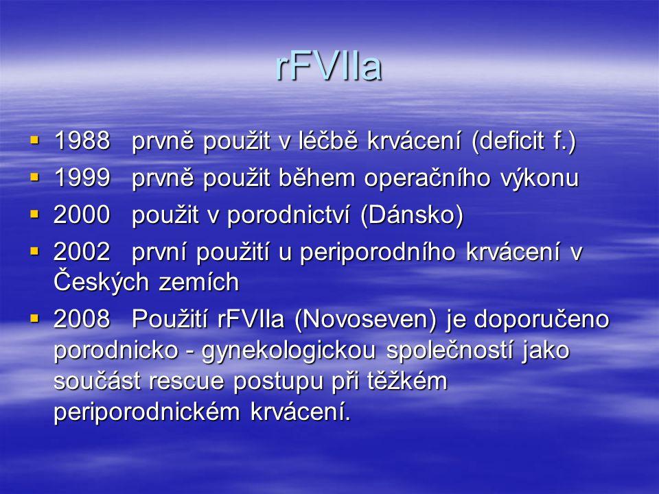 rFVIIa  1988 prvně použit v léčbě krvácení (deficit f.)  1999 prvně použit během operačního výkonu  2000 použit v porodnictví (Dánsko)  2002 první použití u periporodního krvácení v Českých zemích  2008 Použití rFVIIa (Novoseven) je doporučeno porodnicko - gynekologickou společností jako součást rescue postupu při těžkém periporodnickém krvácení.