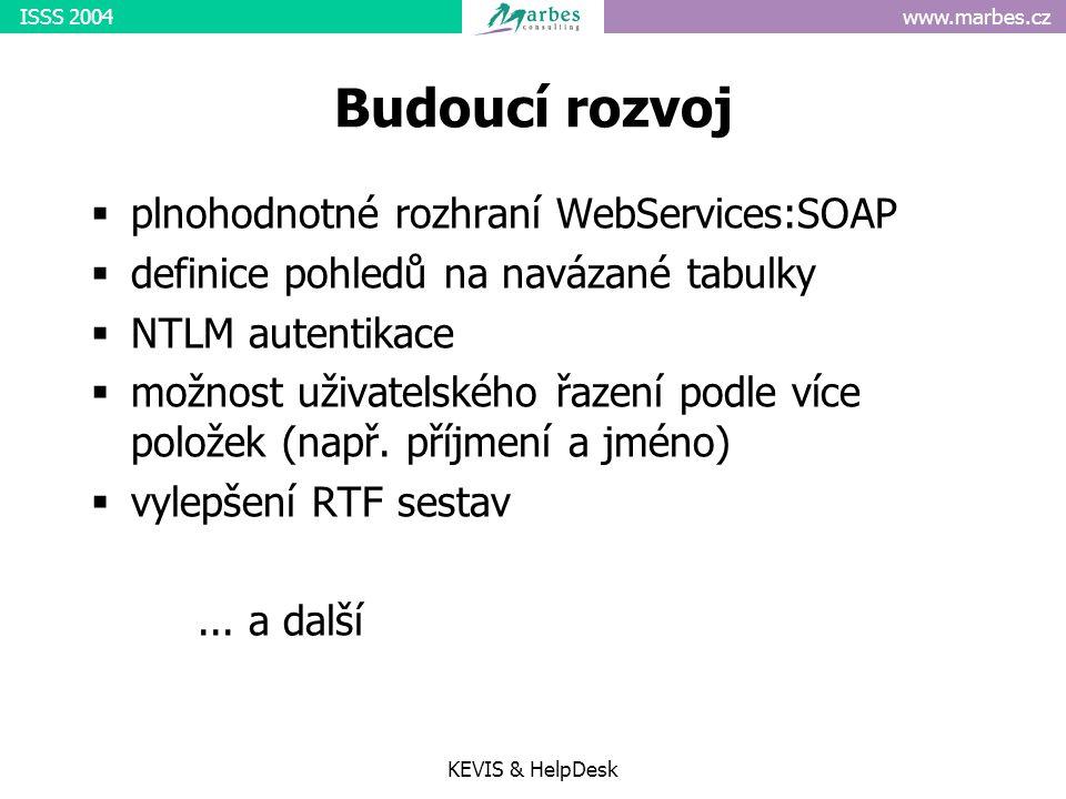 www.marbes.czISSS 2004 KEVIS & HelpDesk Budoucí rozvoj  plnohodnotné rozhraní WebServices:SOAP  definice pohledů na navázané tabulky  NTLM autentikace  možnost uživatelského řazení podle více položek (např.