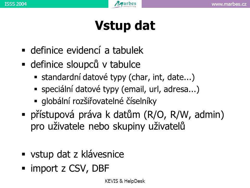 www.marbes.czISSS 2004 KEVIS & HelpDesk Vstup dat  definice evidencí a tabulek  definice sloupců v tabulce  standardní datové typy (char, int, date...)  speciální datové typy (email, url, adresa...)  globální rozšiřovatelné číselníky  přístupová práva k datům (R/O, R/W, admin) pro uživatele nebo skupiny uživatelů  vstup dat z klávesnice  import z CSV, DBF