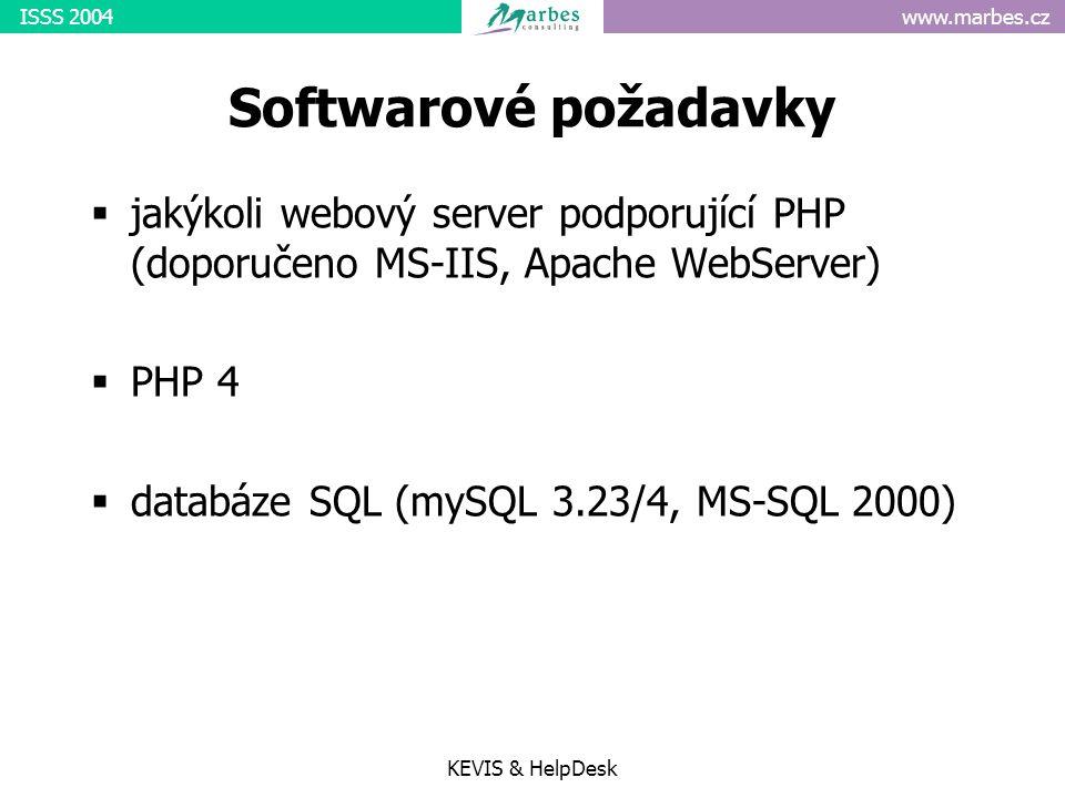 www.marbes.czISSS 2004 KEVIS & HelpDesk Softwarové požadavky  jakýkoli webový server podporující PHP (doporučeno MS-IIS, Apache WebServer)  PHP 4  databáze SQL (mySQL 3.23/4, MS-SQL 2000)