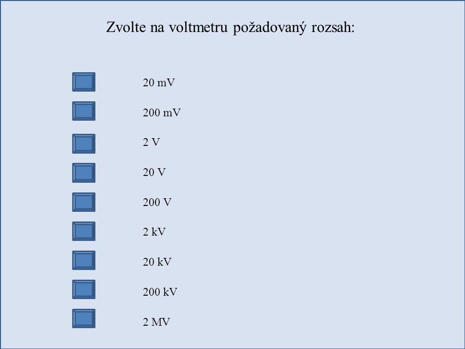 Zvolte na voltmetru požadovaný rozsah: 20 mV 200 mV 2 V 20 V 200 V 2 kV 20 kV 200 kV 2 MV