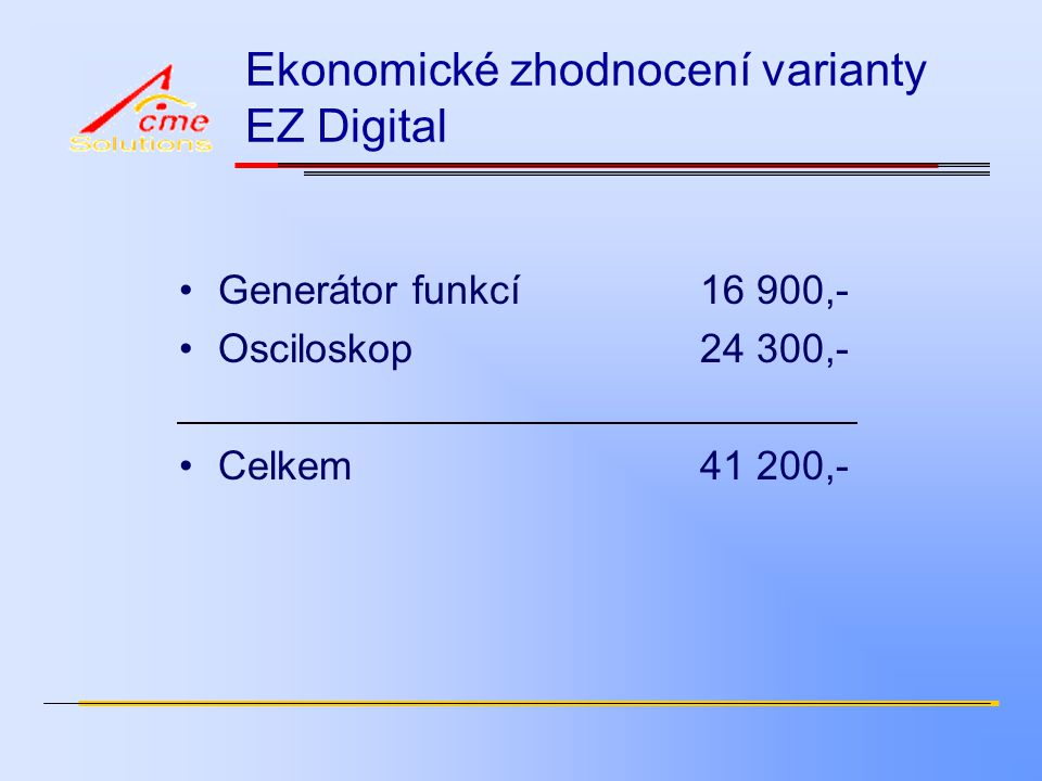 Ekonomické zhodnocení varianty EZ Digital Generátor funkcí16 900,- Osciloskop24 300,- Celkem41 200,-