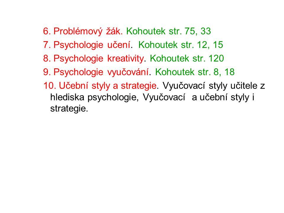 6. Problémový žák. Kohoutek str. 75, 33 7. Psychologie učení. Kohoutek str. 12, 15 8. Psychologie kreativity. Kohoutek str. 120 9. Psychologie vyučová
