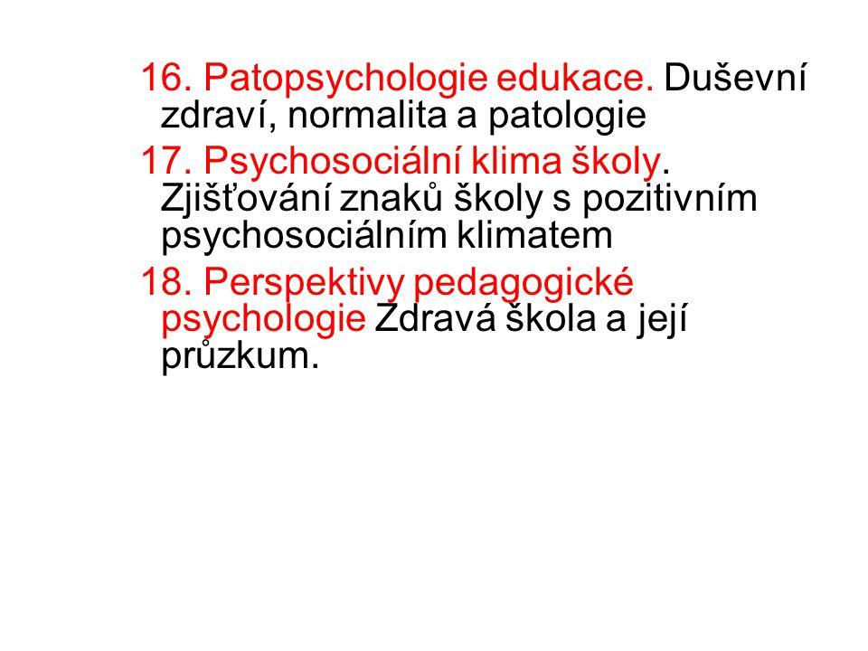 16. Patopsychologie edukace. Duševní zdraví, normalita a patologie 17. Psychosociální klima školy. Zjišťování znaků školy s pozitivním psychosociálním