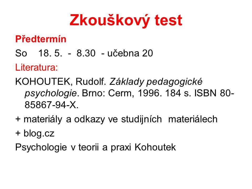 Zkouškový test Předtermín So 18. 5. - 8.30 - učebna 20 Literatura: KOHOUTEK, Rudolf. Základy pedagogické psychologie. Brno: Cerm, 1996. 184 s. ISBN 80