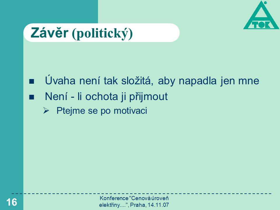 Konference Cenová úroveň elektřiny.... , Praha, 14.11.07 16 Závěr (politický) Úvaha není tak složitá, aby napadla jen mne Není - li ochota ji přijmout  Ptejme se po motivaci